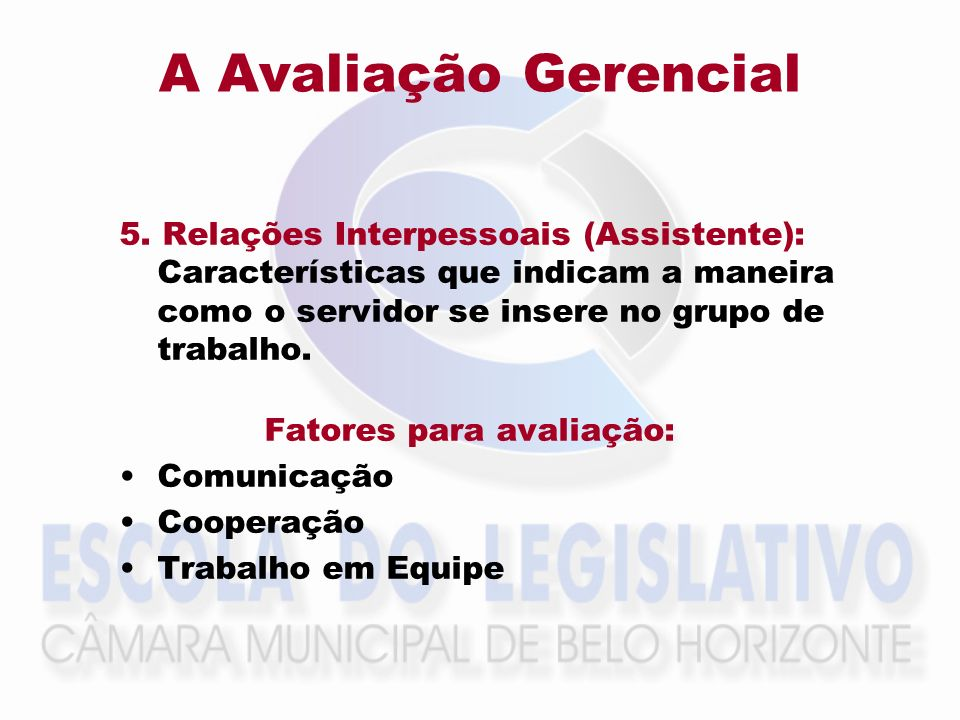 A Avaliação Gerencial 5. Relações Interpessoais (Assistente): Características que indicam a maneira como o servidor se insere no grupo de trabalho.