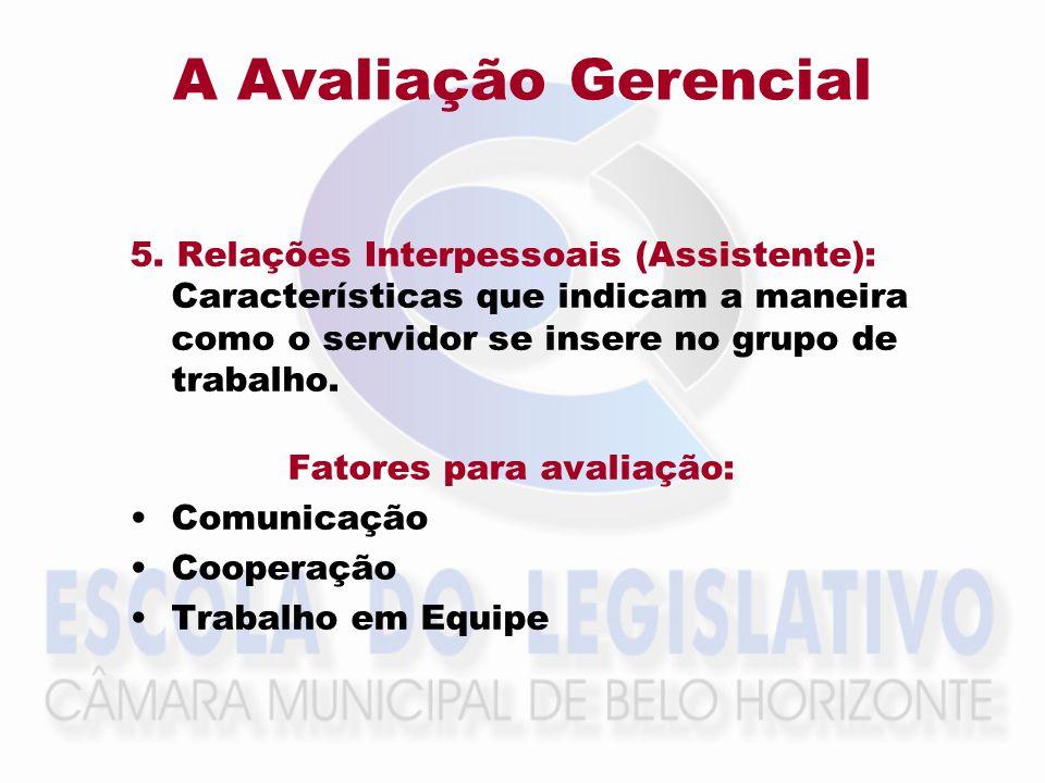 A Avaliação Gerencial5. Relações Interpessoais (Assistente): Características que indicam a maneira como o servidor se insere no grupo de trabalho.