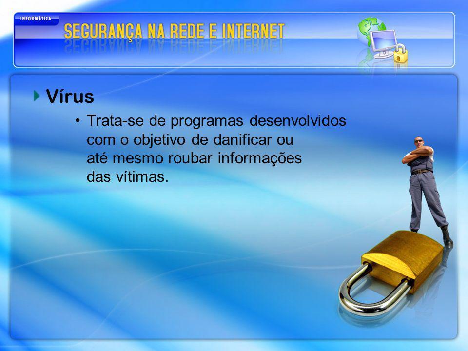 Vírus Trata-se de programas desenvolvidos com o objetivo de danificar ou até mesmo roubar informações das vítimas.