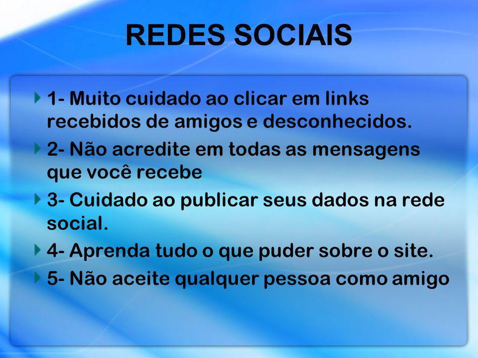 REDES SOCIAIS 1- Muito cuidado ao clicar em links recebidos de amigos e desconhecidos. 2- Não acredite em todas as mensagens que você recebe.
