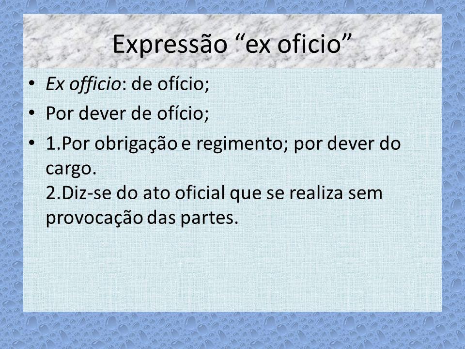 Expressão ex oficio Ex officio: de ofício; Por dever de ofício;
