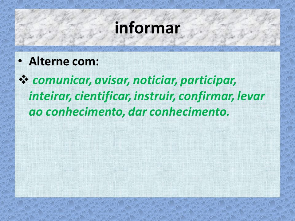 informar Alterne com: comunicar, avisar, noticiar, participar, inteirar, cientificar, instruir, confirmar, levar ao conhecimento, dar conhecimento.