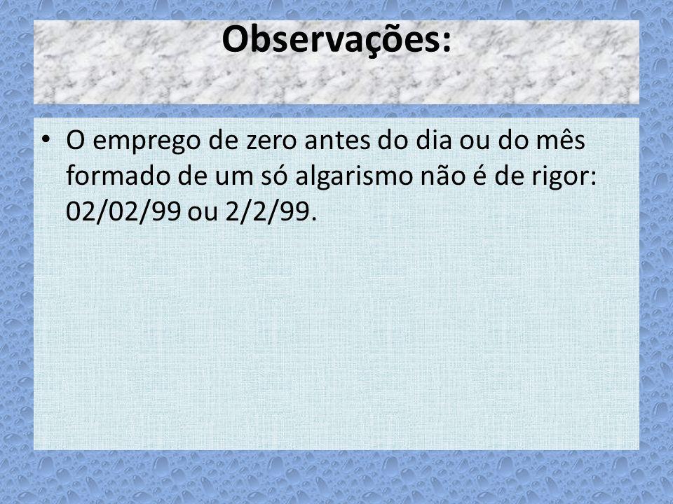 Observações: O emprego de zero antes do dia ou do mês formado de um só algarismo não é de rigor: 02/02/99 ou 2/2/99.