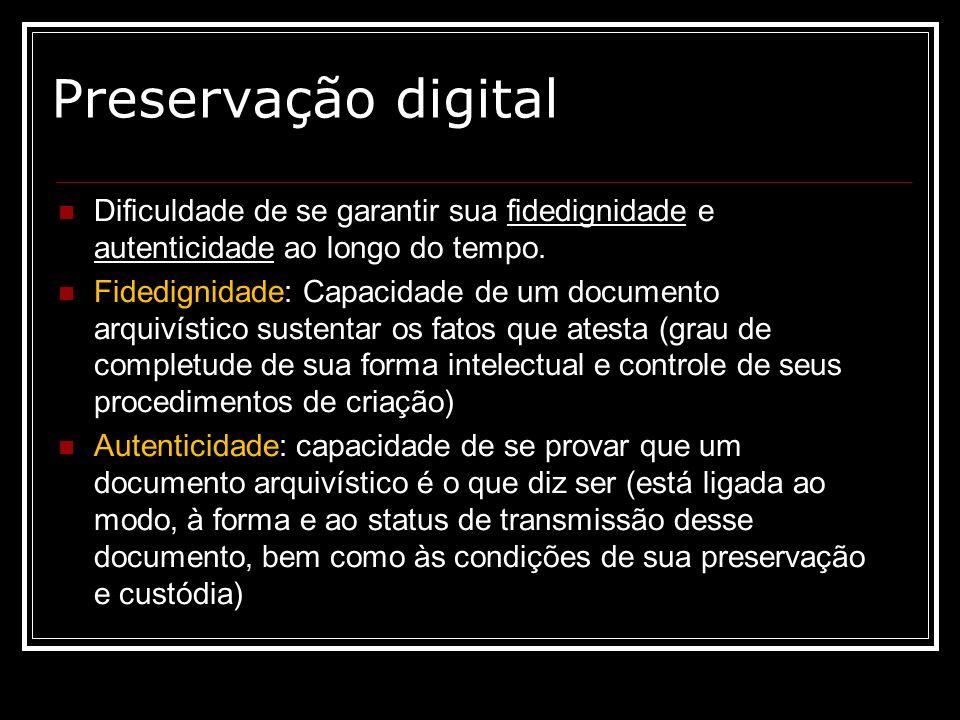 Preservação digital Dificuldade de se garantir sua fidedignidade e autenticidade ao longo do tempo.