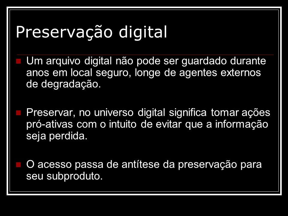 Preservação digital Um arquivo digital não pode ser guardado durante anos em local seguro, longe de agentes externos de degradação.