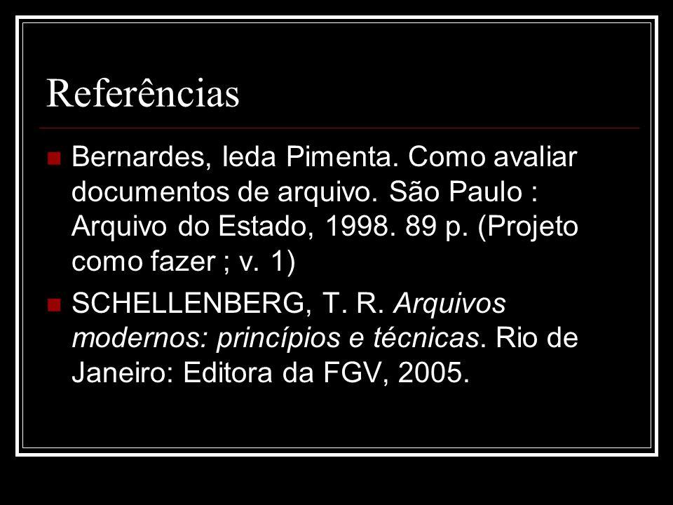 Referências Bernardes, Ieda Pimenta. Como avaliar documentos de arquivo. São Paulo : Arquivo do Estado, 1998. 89 p. (Projeto como fazer ; v. 1)