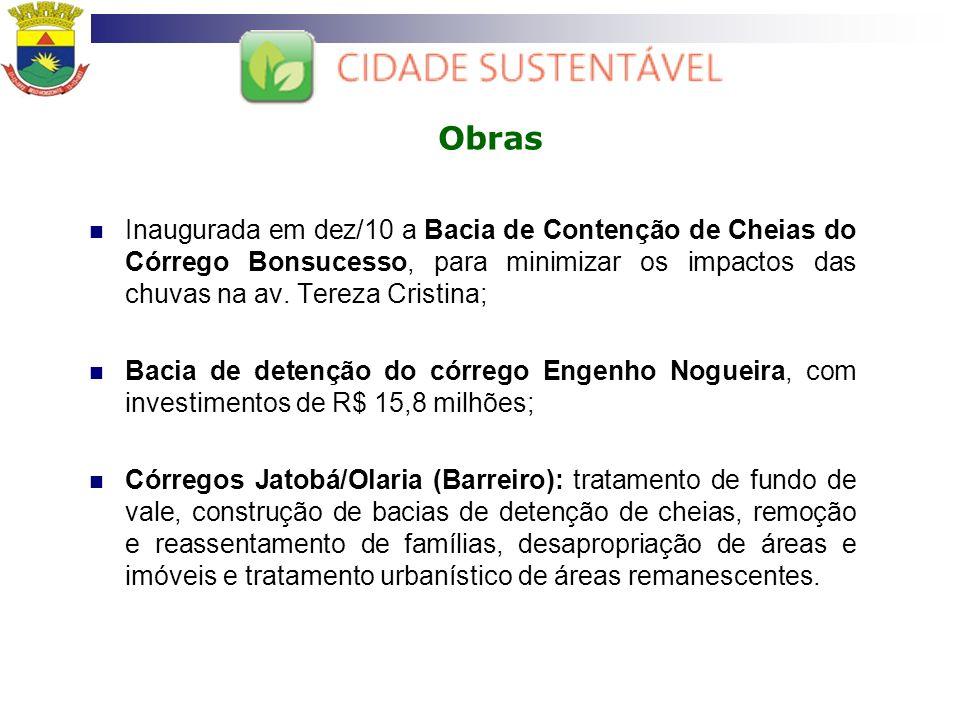 Obras Inaugurada em dez/10 a Bacia de Contenção de Cheias do Córrego Bonsucesso, para minimizar os impactos das chuvas na av. Tereza Cristina;