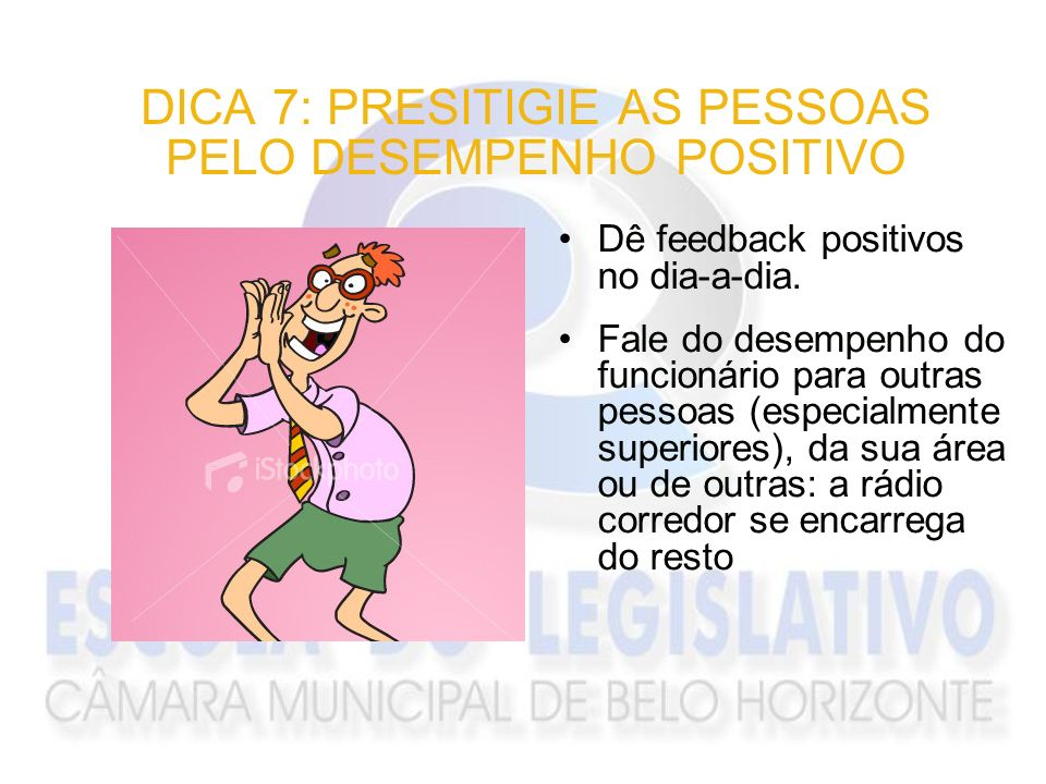 DICA 7: PRESITIGIE AS PESSOAS PELO DESEMPENHO POSITIVO