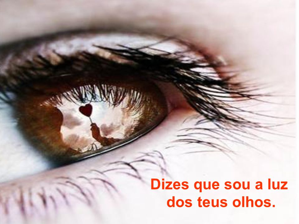 Dizes que sou a luz dos teus olhos.