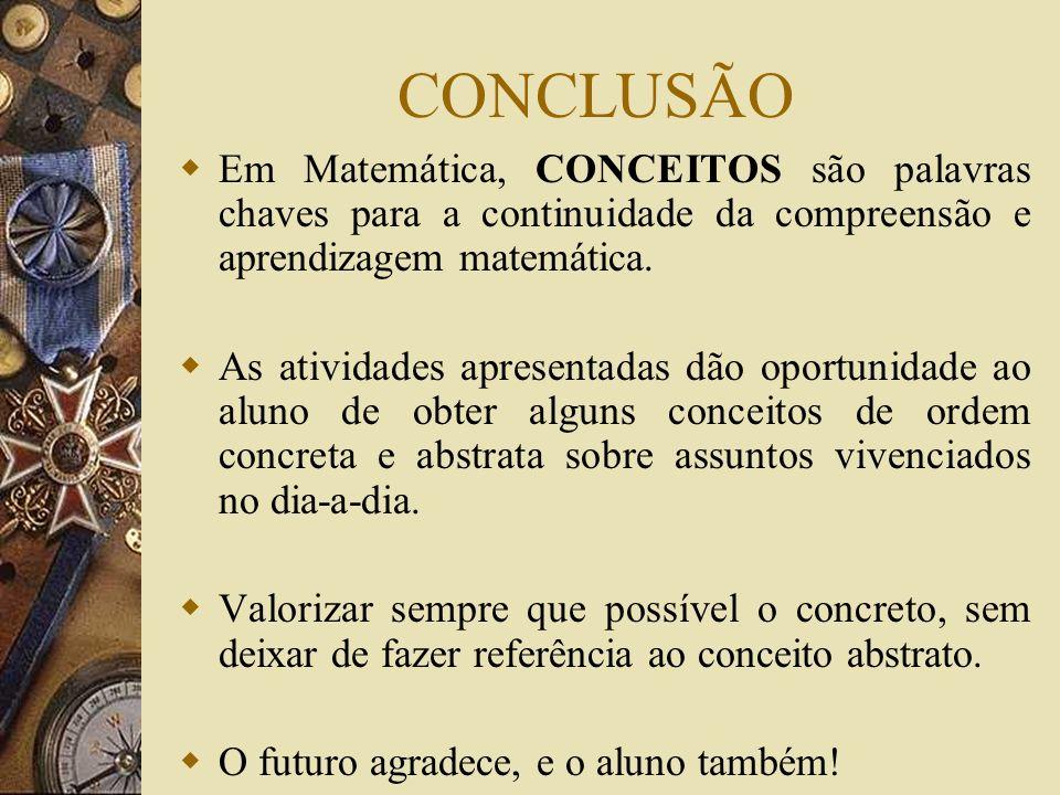 CONCLUSÃO Em Matemática, CONCEITOS são palavras chaves para a continuidade da compreensão e aprendizagem matemática.