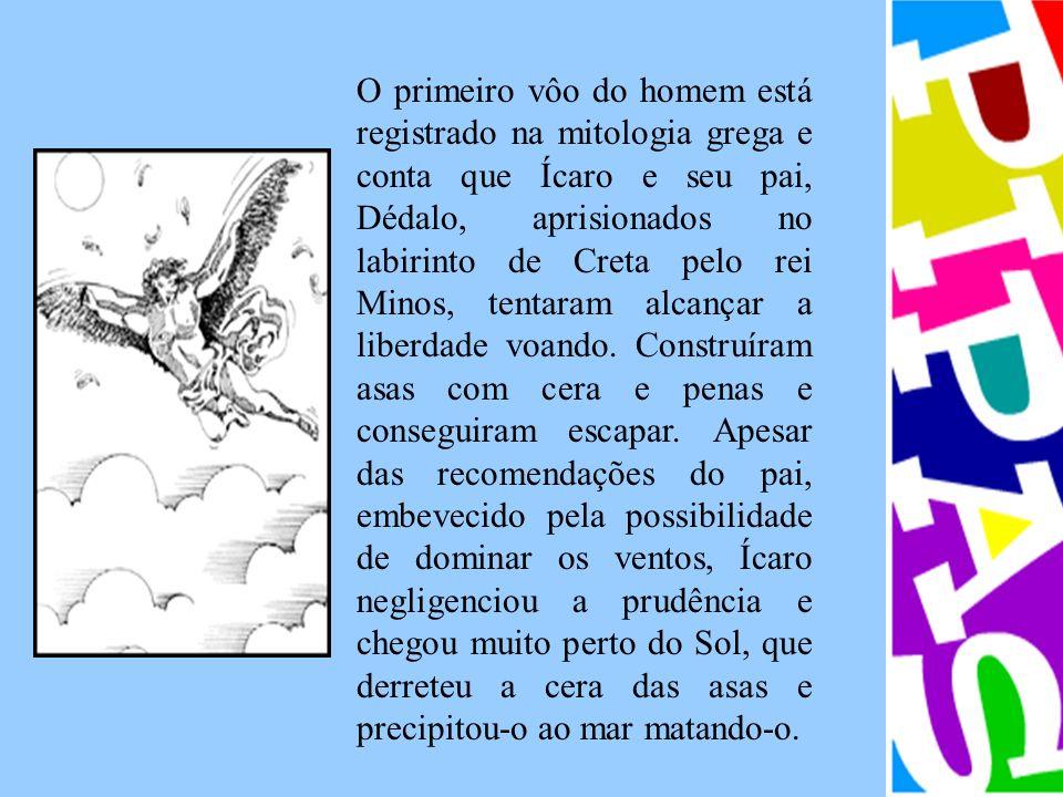 O primeiro vôo do homem está registrado na mitologia grega e conta que Ícaro e seu pai, Dédalo, aprisionados no labirinto de Creta pelo rei Minos, tentaram alcançar a liberdade voando.