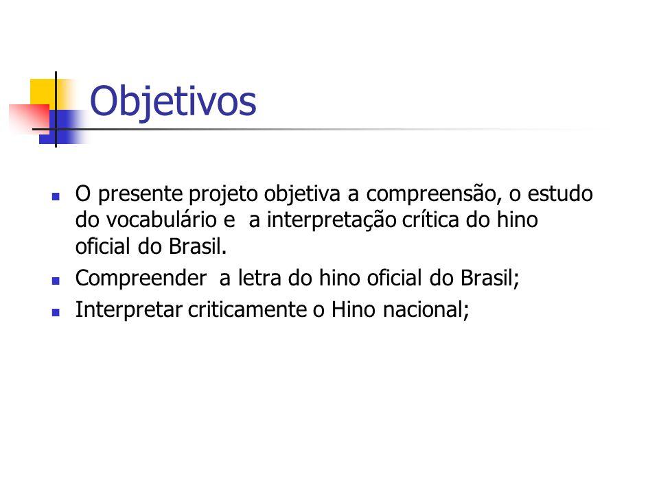 ObjetivosO presente projeto objetiva a compreensão, o estudo do vocabulário e a interpretação crítica do hino oficial do Brasil.
