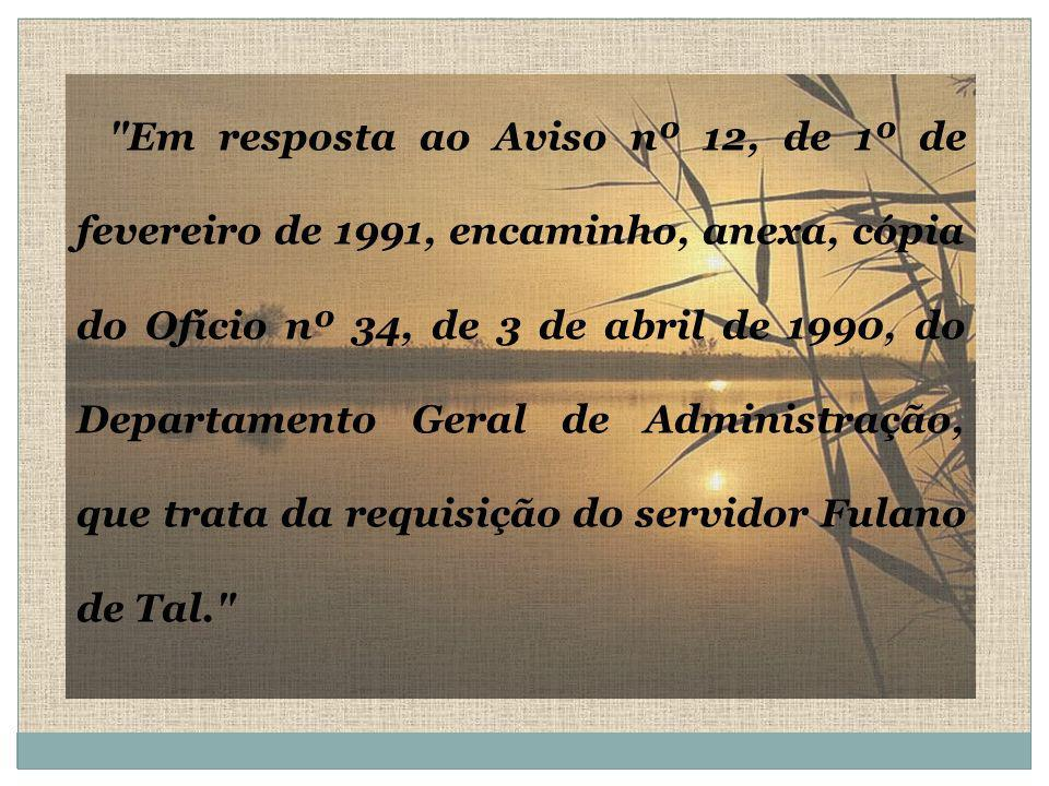 Em resposta ao Aviso nº 12, de 1º de fevereiro de 1991, encaminho, anexa, cópia do Ofício nº 34, de 3 de abril de 1990, do Departamento Geral de Administração, que trata da requisição do servidor Fulano de Tal.