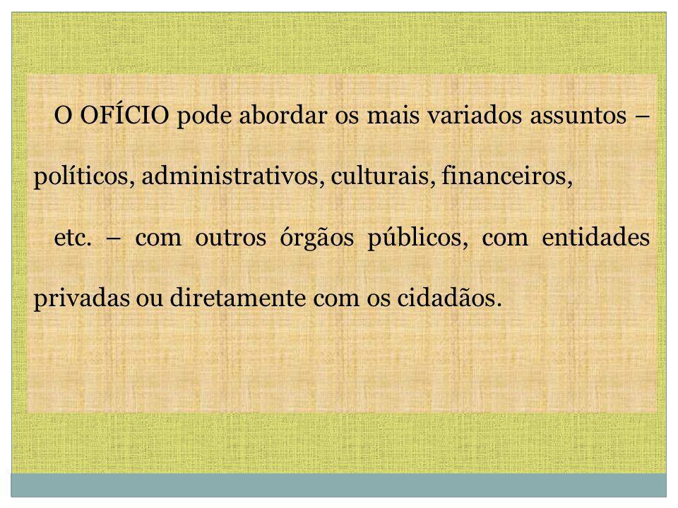 O OFÍCIO pode abordar os mais variados assuntos – políticos, administrativos, culturais, financeiros, etc.