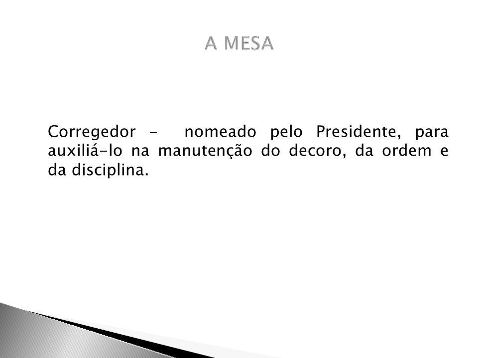 A MESA Corregedor - nomeado pelo Presidente, para auxiliá-lo na manutenção do decoro, da ordem e da disciplina.
