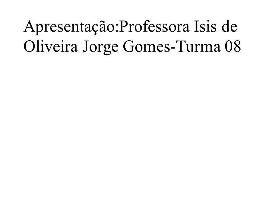Apresentação:Professora Isis de Oliveira Jorge Gomes-Turma 08