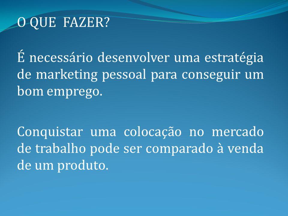O QUE FAZER É necessário desenvolver uma estratégia de marketing pessoal para conseguir um bom emprego.