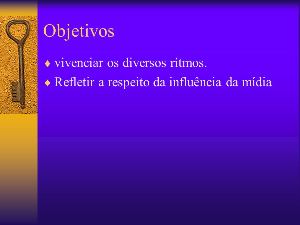 Objetivos vivenciar os diversos rítmos.
