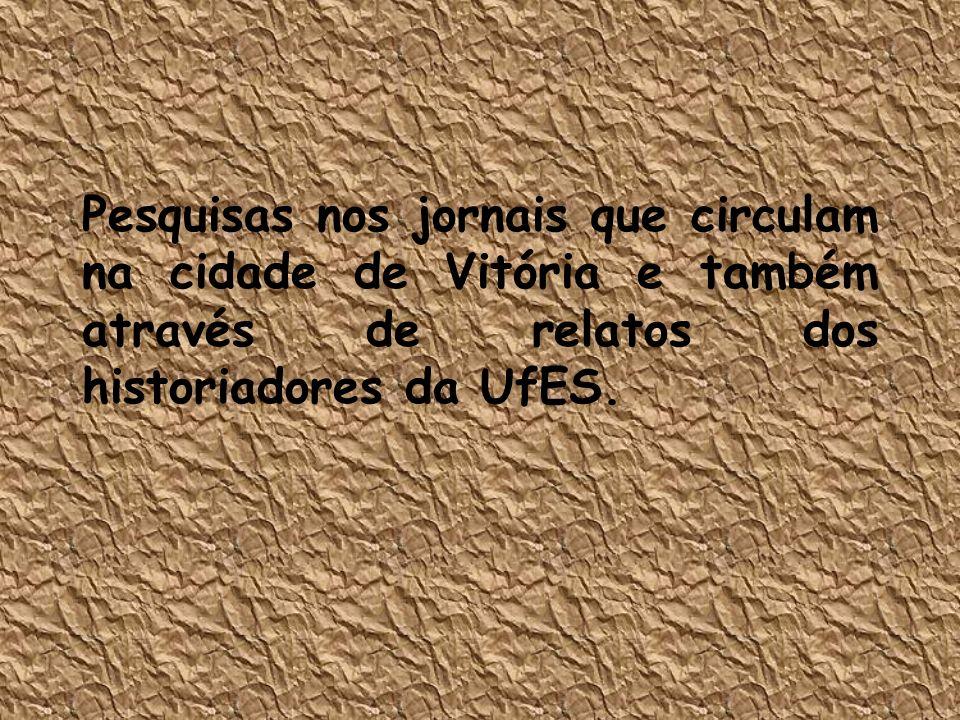 Pesquisas nos jornais que circulam na cidade de Vitória e também através de relatos dos historiadores da UfES.