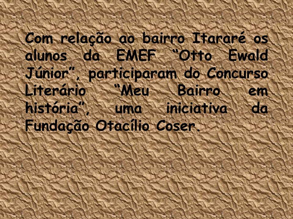 Com relação ao bairro Itararé os alunos da EMEF Otto Ewald Júnior , participaram do Concurso Literário Meu Bairro em história , uma iniciativa da Fundação Otacílio Coser.
