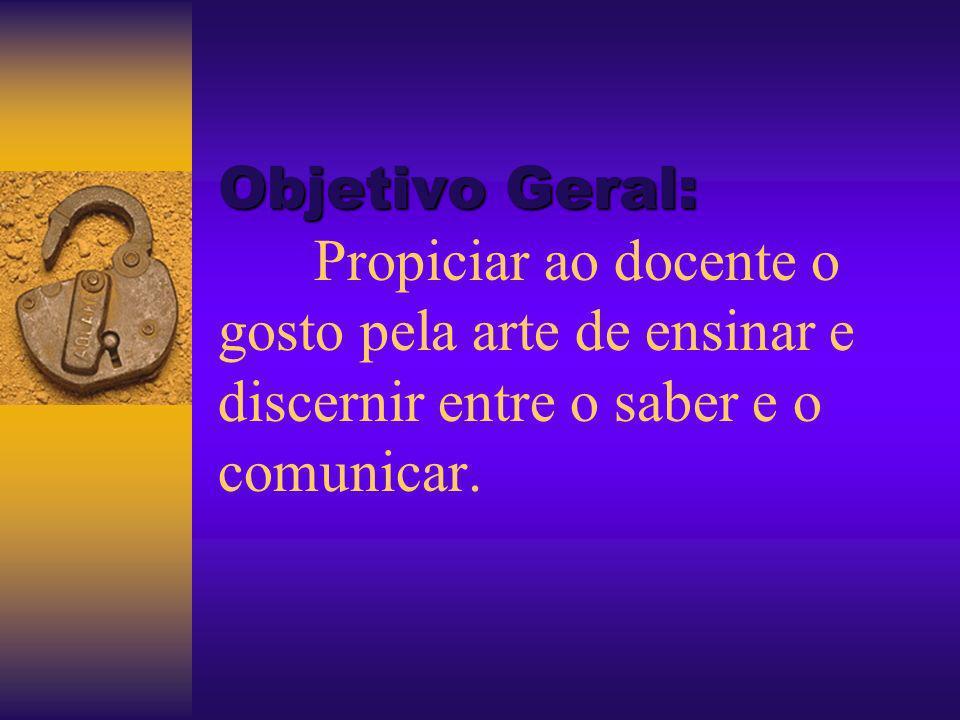 Objetivo Geral: Propiciar ao docente o gosto pela arte de ensinar e discernir entre o saber e o comunicar.