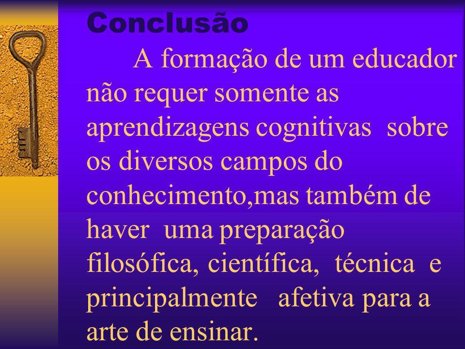 Conclusão A formação de um educador não requer somente as aprendizagens cognitivas sobre os diversos campos do conhecimento,mas também de haver uma preparação filosófica, científica, técnica e principalmente afetiva para a arte de ensinar.
