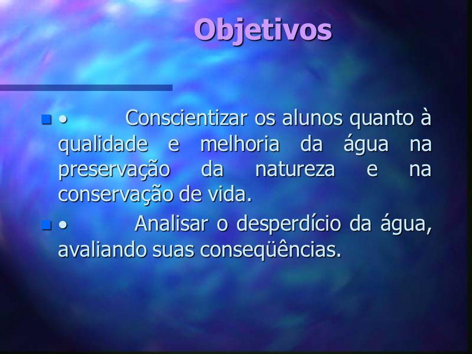 Objetivos· Conscientizar os alunos quanto à qualidade e melhoria da água na preservação da natureza e na conservação de vida.