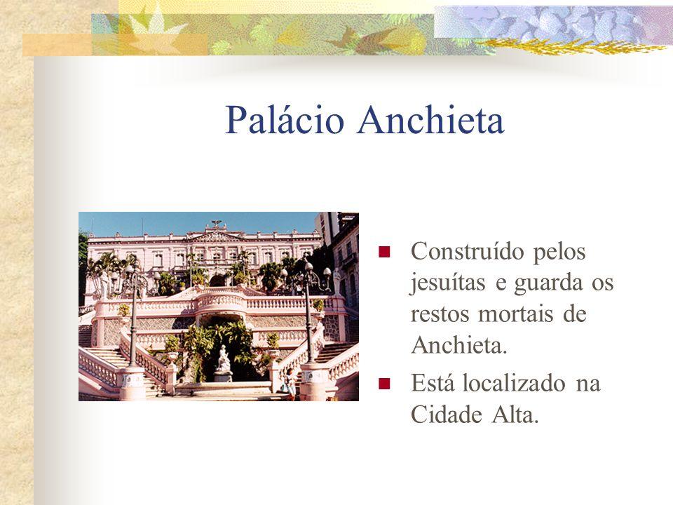 Palácio Anchieta Construído pelos jesuítas e guarda os restos mortais de Anchieta.