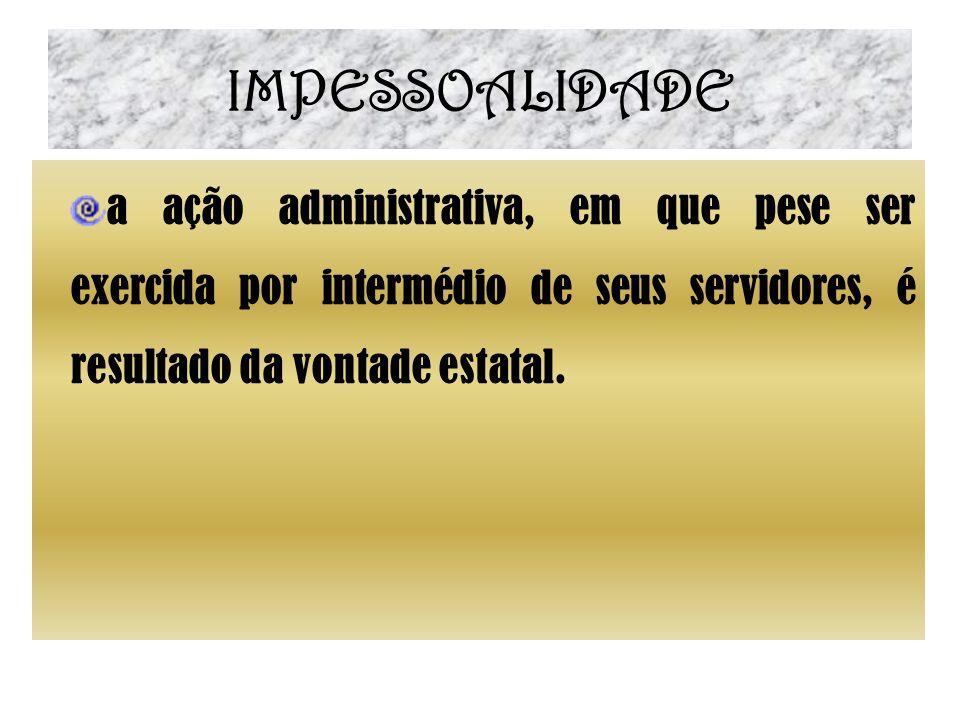 IMPESSOALIDADE a ação administrativa, em que pese ser exercida por intermédio de seus servidores, é resultado da vontade estatal.