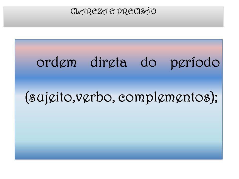 ordem direta do período (sujeito,verbo, complementos);