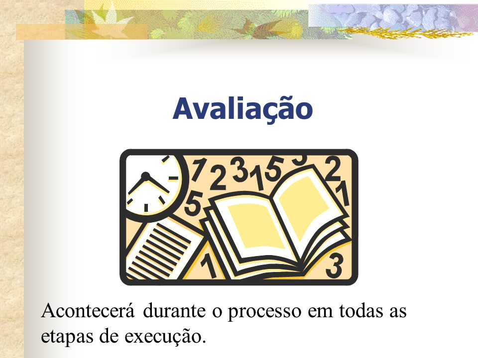 Avaliação Acontecerá durante o processo em todas as etapas de execução.