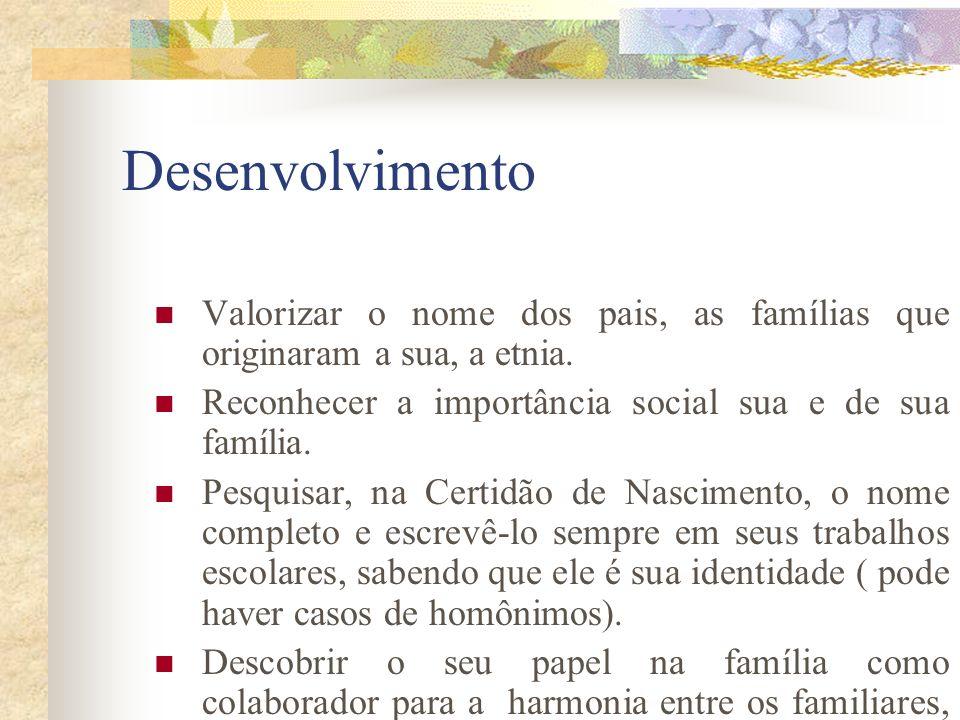 Desenvolvimento Valorizar o nome dos pais, as famílias que originaram a sua, a etnia. Reconhecer a importância social sua e de sua família.