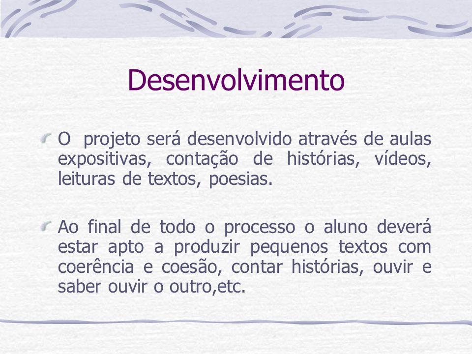 Desenvolvimento O projeto será desenvolvido através de aulas expositivas, contação de histórias, vídeos, leituras de textos, poesias.