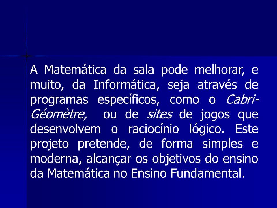 A Matemática da sala pode melhorar, e muito, da Informática, seja através de programas específicos, como o Cabri-Géomètre, ou de sites de jogos que desenvolvem o raciocínio lógico.