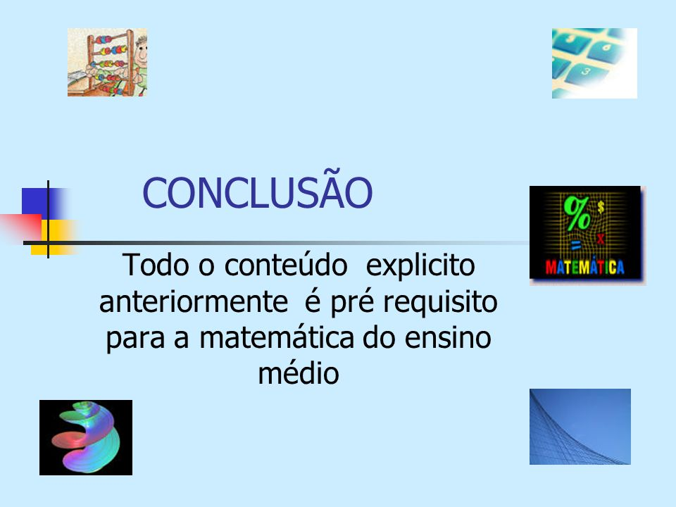 CONCLUSÃO Todo o conteúdo explicito anteriormente é pré requisito para a matemática do ensino médio.