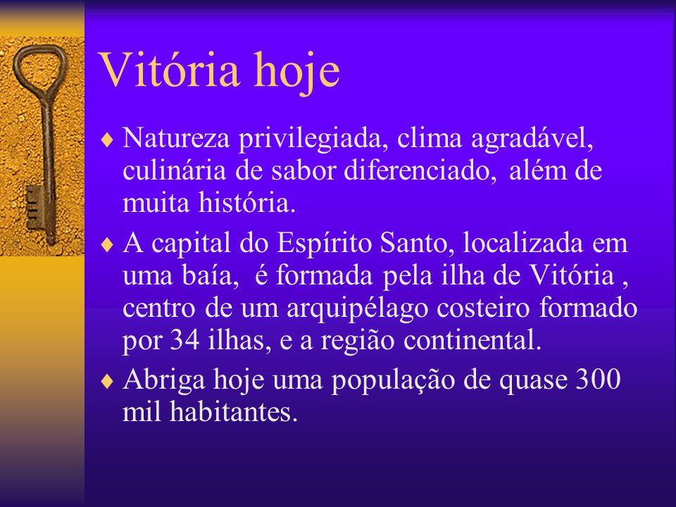 Vitória hoje Natureza privilegiada, clima agradável, culinária de sabor diferenciado, além de muita história.