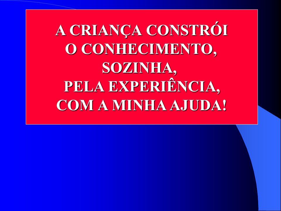 A CRIANÇA CONSTRÓI O CONHECIMENTO, SOZINHA, PELA EXPERIÊNCIA, COM A MINHA AJUDA!