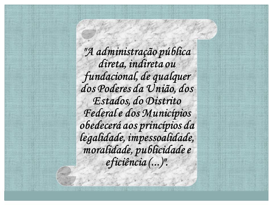 A administração pública direta, indireta ou fundacional, de qualquer dos Poderes da União, dos Estados, do Distrito Federal e dos Municípios obedecerá aos princípios da legalidade, impessoalidade, moralidade, publicidade e eficiência (...) .
