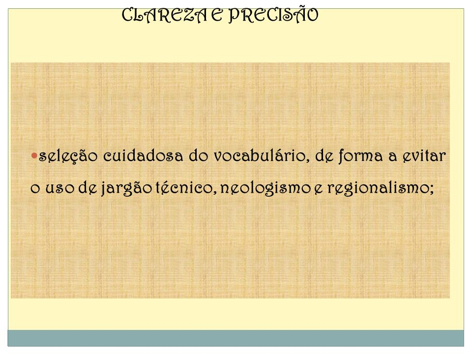CLAREZA E PRECISÃO seleção cuidadosa do vocabulário, de forma a evitar o uso de jargão técnico, neologismo e regionalismo;