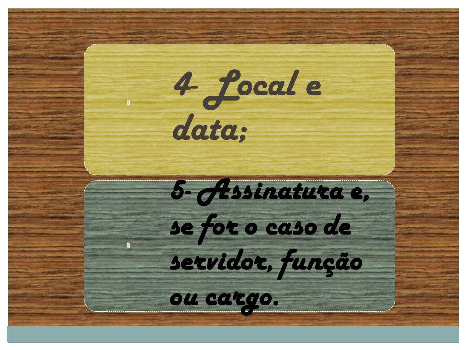 4- Local e data; 5- Assinatura e, se for o caso de servidor, função ou cargo.