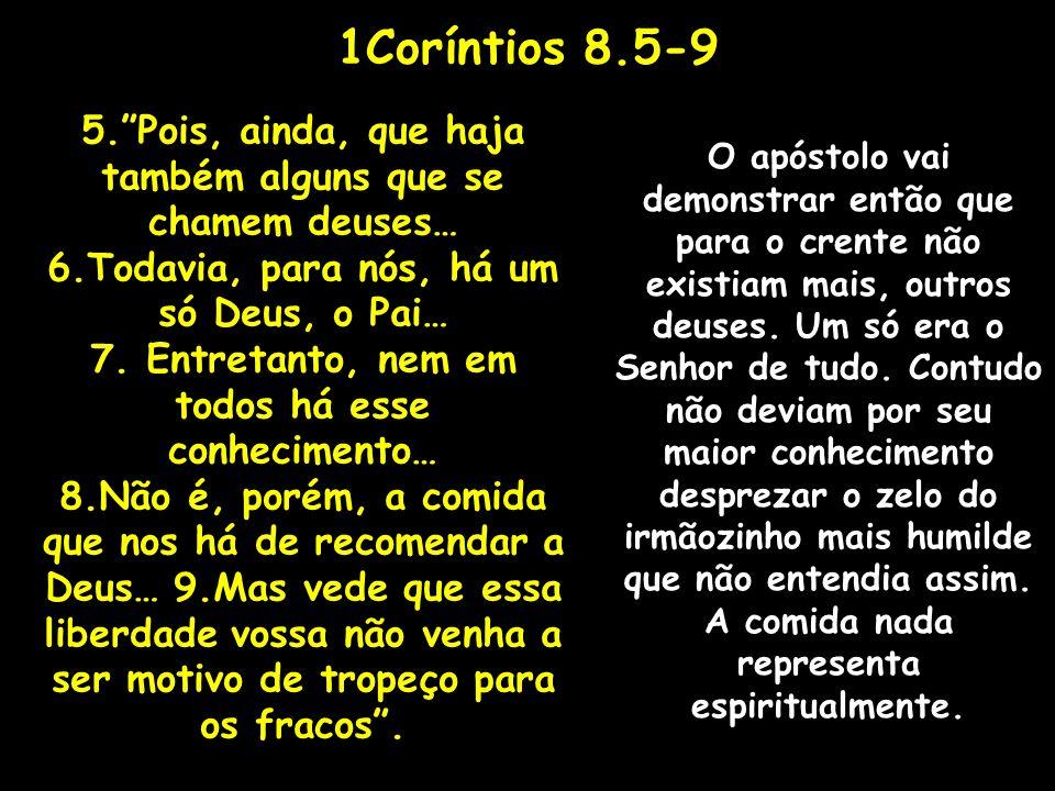 1Coríntios 8.5-9 5. Pois, ainda, que haja também alguns que se chamem deuses… 6.Todavia, para nós, há um só Deus, o Pai…