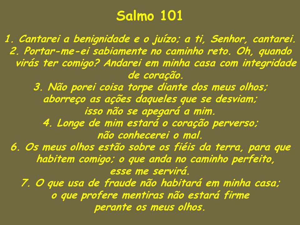 Salmo 101 1. Cantarei a benignidade e o juízo; a ti, Senhor, cantarei.