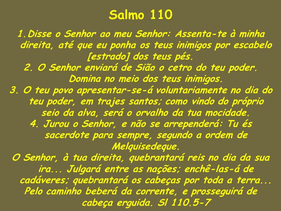 Salmo 110 Disse o Senhor ao meu Senhor: Assenta-te à minha direita, até que eu ponha os teus inimigos por escabelo.