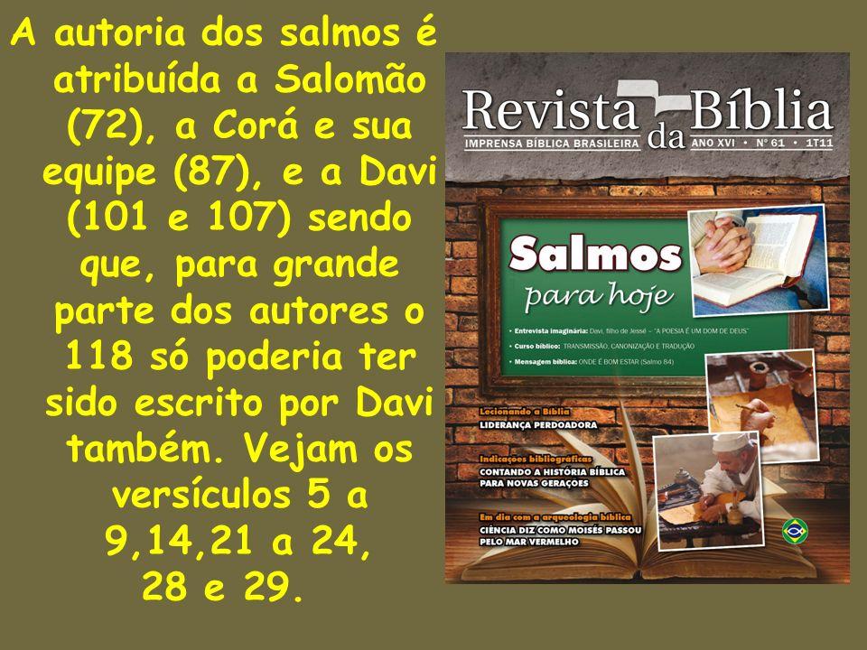 A autoria dos salmos é atribuída a Salomão (72), a Corá e sua equipe (87), e a Davi (101 e 107) sendo que, para grande parte dos autores o 118 só poderia ter sido escrito por Davi também. Vejam os versículos 5 a 9,14,21 a 24,