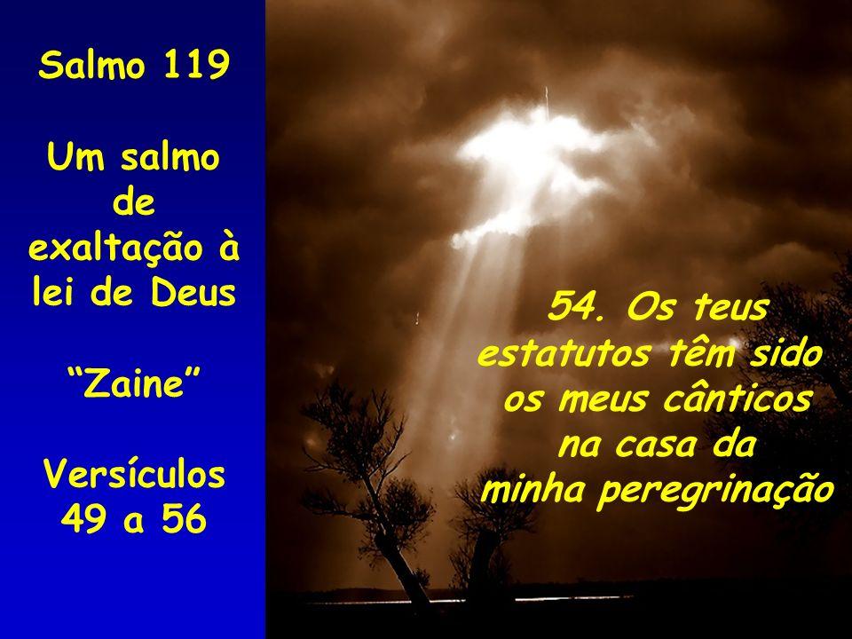 Salmo 119 Um salmo de. exaltação à lei de Deus. Zaine Versículos 49 a 56. 54. Os teus. estatutos têm sido.