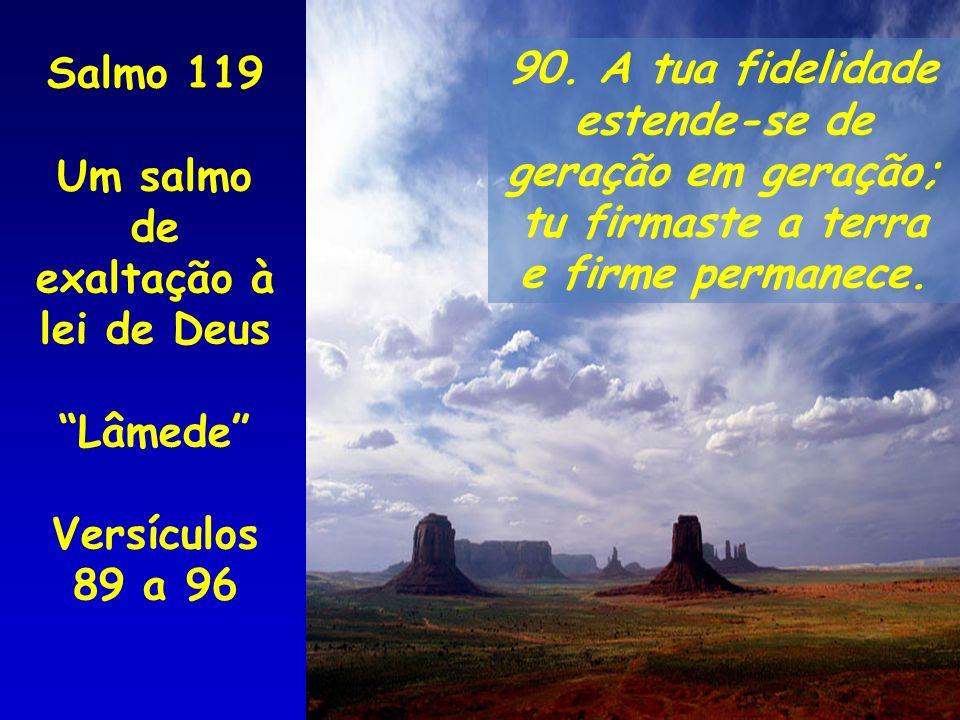 Salmo 119 Um salmo de. exaltação à lei de Deus. Lâmede Versículos 89 a 96. 90. A tua fidelidade.