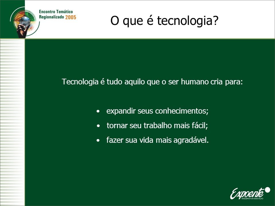 O que é tecnologia Tecnologia é tudo aquilo que o ser humano cria para: expandir seus conhecimentos;