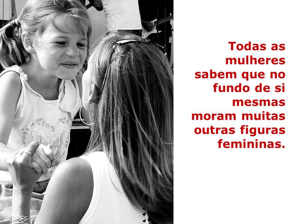 Todas as mulheres sabem que no fundo de si mesmas moram muitas outras figuras femininas.