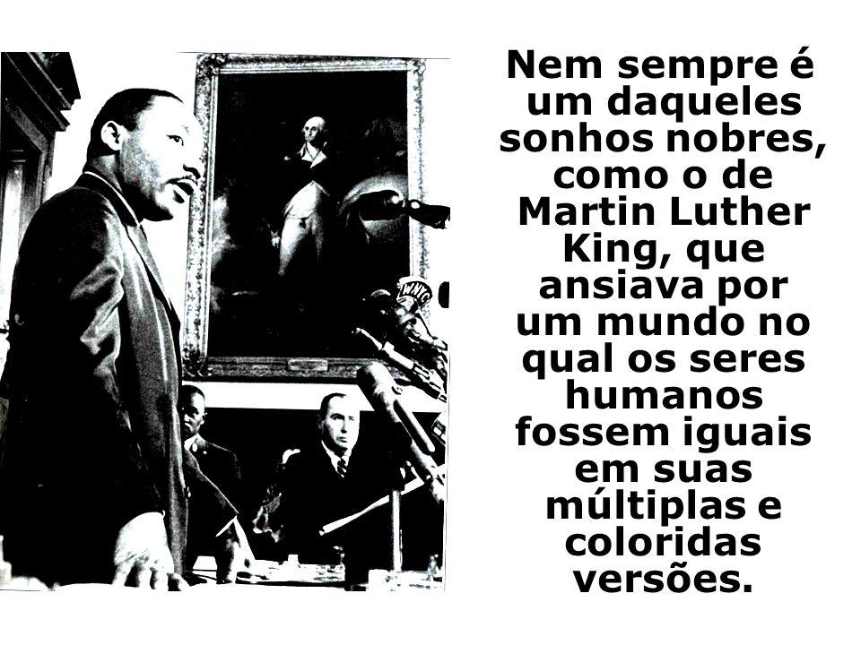 Nem sempre é um daqueles sonhos nobres, como o de Martin Luther King, que ansiava por um mundo no qual os seres humanos fossem iguais em suas múltiplas e coloridas versões.