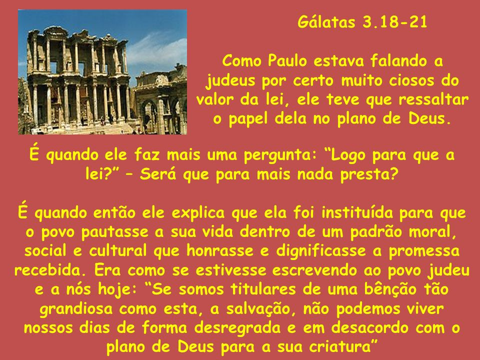 Gálatas 3.18-21 Como Paulo estava falando a judeus por certo muito ciosos do valor da lei, ele teve que ressaltar o papel dela no plano de Deus.